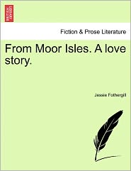 From Moor Isles. A Love Story. - Jessie Fothergill