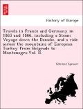 Spencer, Edmund: Travels in France and Germany in 1865 and 1866, including a Steam Voyage down the Danube, and a ride across the mountains of European Turkey from Belgrade to Montenegro.Vol. II.