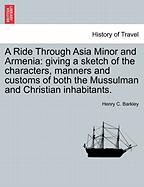 A Ride Through Asia Minor and Armenia: Giving a Sketch of the Characters, Manners and Customs of Both the Mussulman and Christian Inhabitants.
