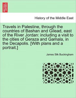 Travels In Palestine, Through The Countries Of Bashan And Gilead, East Of The River Jordan