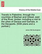 Travels in Palestine, Through the Countries of Bashan and Gilead, East of the River Jordan: Including a Visit to the Cities of Geraza and Gamala, in t