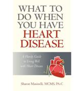 What to Do When You Have Heart Disease - Masinelli McMs Pa-C Sharon Masinelli McMs Pa-C, Sharon Masinelli McMs Pa-C