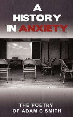 A History in Anxiety: The Poetry of Adam C Smith - Smith, Adam C.