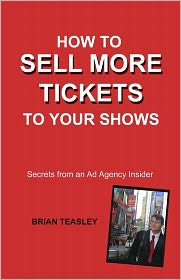 How to Sell More Tickets to Your Shows: Secrets from an Ad Agency Insider - Brian Teasley
