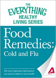 Food Remedies - Cold and Flu: The most important information you need to improve your health - Adams Media