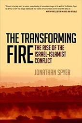 The Transforming Fire: The Rise of the Israel-Islamist Conflict - Spyer, Jonathan