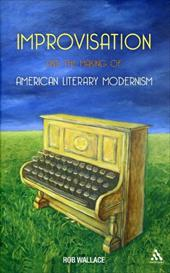 Improvisation and the Making of American Literary Modernism - Wallace, Rob