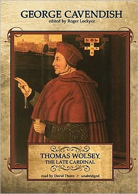 Thomas Wolsey, the Late Cardinal: His Life and Death - George Cavendish, Read by David Thorn