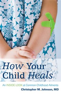 How Your Child Heals: An Inside Look At Common Childhood Ailments - Christopher M. Johnson