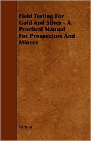 Field Testing For Gold And Silver - A Practical Manual For Prospectors And Miners - Various