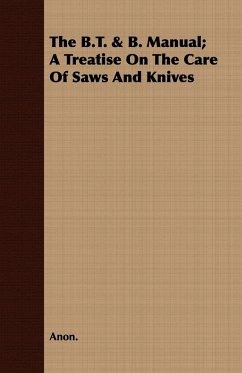 The B.T. & B. Manual A Treatise On The Care Of Saws And Knives - Anon.