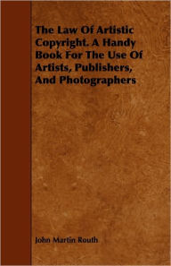 The Law of Artistic Copyright. a Handy Book for the Use of Artists, Publishers, and Photographers - John Martin Routh