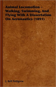 Animal Locomotion - Walking, Swimming, and Flying with a Dissertation on Aeronautics (1891) - J. Bell Pettigrew
