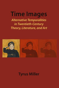 Time Images: Alternative Temporalities in Twentieth-Century Theory, Literature, and Art - Tyrus  Miller