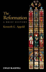 The Reformation: A Brief History - Kenneth G. Appold