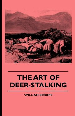 The Art of Deer-Stalking - Illustrated by a Narrative of a Few Days Sport in the Forest of Atholl, with Some Account of the Nature and Habits of Red D - Scrope, William Murphy, John
