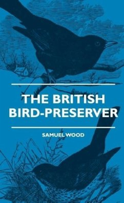 The British Bird-Preserver - Or, How To Skin, Stuff And Mount Birds And Animals - With A Chapter On Their Localities, Habits And How To Obtain Them - Also Instructions In Moth And Butterfly-Catching Setting And Preserving - Wood, Samuel