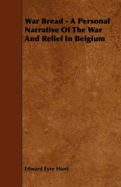 War Bread - A Personal Narrative Of The War And Relief In Belgium - Hunt, Edward Eyre
