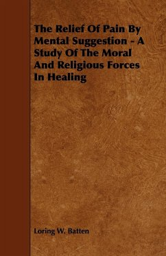The Relief of Pain by Mental Suggestion - A Study of the Moral and Religious Forces in Healing - Batten, Loring W.