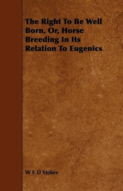 The Right to Be Well Born, Or, Horse Breeding in Its Relation to Eugenics - Stokes, W. E. D.
