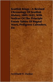 Scottish Kings - A Revised Chronology Of Scottish History 1005-1625, With Notices Of The Principle Events Tables Of Regnal Years, Pedigrees Calenders, Etc - Archibald H. Dunbar