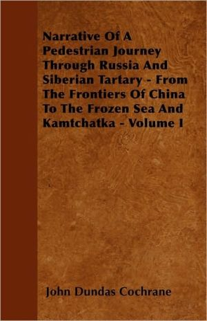 Narrative of a Pedestrian Journey Through Russia and Siberian Tartary - From the Frontiers of China to the Frozen Sea and Kamtchatka - Volume I