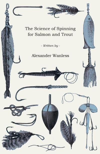 The Science of Spinning for Salmon and Trout - Alexander Wanless