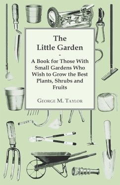 The Little Garden - A Book For Those With Small Gardens Who Wish To Grow The Best Plants, Shrubs And Fruits - Taylor, George
