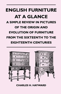 English Furniture at a Glance - A Simple Review in Pictures of the Origin and Evolution of Furniture from the Sixteenth to the Eighteenth Centuries - Hayward, Charles H.