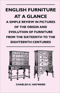 English Furniture At A Glance - A Simple Review In Pictures Of The Origin And Evolution Of Furniture From The Sixteenth To The Eighteenth Centuries - Charles H. Hayward