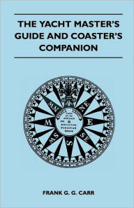 The Yacht Master's Guide And Coaster's Companion - Frank G. G. Carr