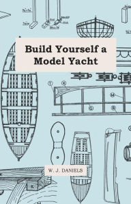 Build Yourself A Model Yacht - W. J. Daniels