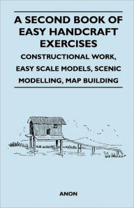 A Second Book Of Easy Handcraft Exercises - Constructional Work, Easy Scale Models, Scenic Modelling, Map Building - F. S. Badcock