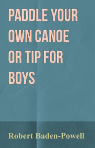 Paddle Your Own Canoe or Tip for Boys - Robert Baden-Powell