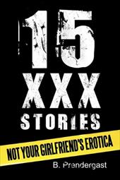 15 XXX Stories: Not Your Girlfriend's Erotica - Prendergast, B.