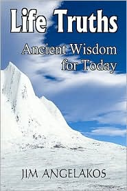 Life Truths: Ancient Wisdom for Today: Practical Truths That Will Help You Succeed in Life - Jim Angelakos