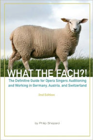 What the FACH?! ~ Second Edition: The Definitive Guide for Opera Professionals Auditioning and Working in Germany, Austria, and Switzerland - Philip Shepard