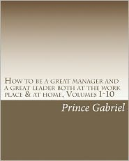 How to Be a Great Manager and a Great Leader Both at the Work Place and at Home - Prince Gabriel