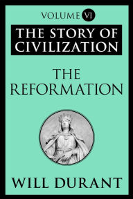 The Reformation: The Story of Civilization, Volume VI - Will Durant