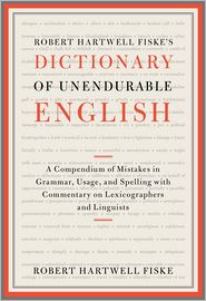 Robert Hartwell Fiske's Dictionary of Unendurable English: A Compendium of Mistakes in Grammar, Usage, and Spelling with commentary on lexicographers and linguists - Robert Hartwell Fiske