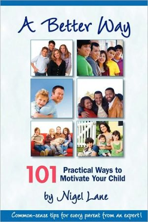 A Better Way: 101 Practical Ways to Motivate Your Child