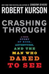 Crashing Through: A True Story of Risk, Adventure, and the Man Who Dared to See - Kurson, Robert