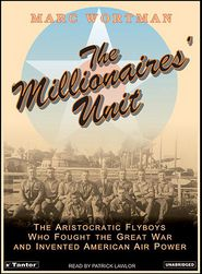 The Millionaires' Unit: The Aristocratic Flyboys Who Fought the Great War and Invented American Air Power - Marc Wortman, Narrated by Patrick Lawlor