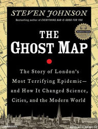 The Ghost Map: The Story of London's Most Terrifying Epidemic - and How It Changed Science, Cities, and the Modern World - Steven Johnson