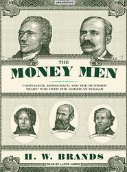 The Money Men: Capitalism, Democracy, and the Hundred Years' War over the American Dollar - H.W. Brands, Read by Lloyd James