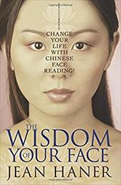 The Wisdom of Your Face: Change Your Life with Chinese Face Reading! - Haner, Jean