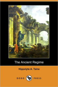 The Ancient Regime (Dodo Press) - Hippolyte Adolphe Taine