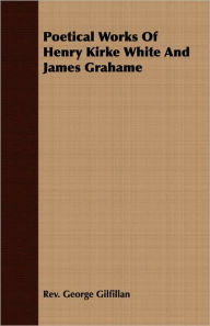 Poetical Works of Henry Kirke White and James Grahame - Rev George Gilfillan