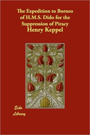 The Expedition To Borneo Of H.M.S. Dido For The Suppression Of Piracy - Henry Keppel