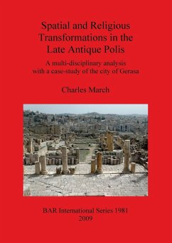Spatial and Religious Transformations in the Late Antique Polis: A Multi-Disciplinary Analysis with a Case-Study of the City of Gerasa - March, Charles